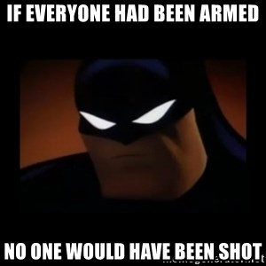 Disapproving Batman - If everyone had been armed no one would have been shot