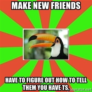 Tourette's Toucan - make new friends have to figure out how to tell them you have TS.