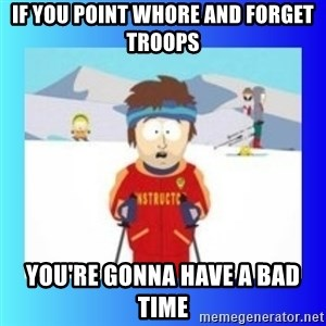 super cool ski instructor - IF YOU point whore and forget troops You're gonna have a bad time