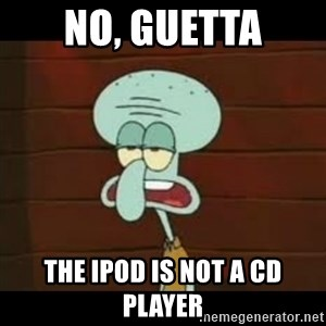 Calamardo Says - No, guetta the ipod is not a cd player