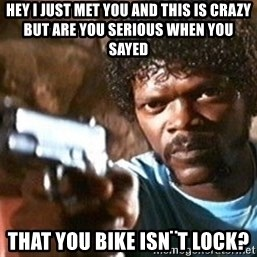 Pulp Fiction - hey i just met you and this is crazy but are you serious when you sayed  that you bike isn¨t lock?