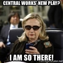 Hillary Text - Central Works' New Play? I am so there!