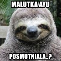 Sexual Sloth - malutka ayu posmutniala..?
