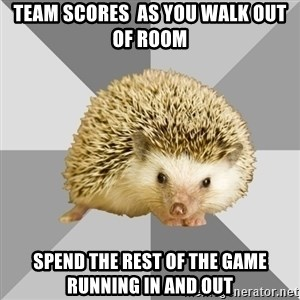 Hockey Hedgehog - Team scores  as you walk out of room Spend the rest of the game running in and out