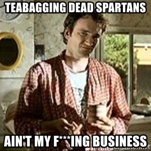 Jimmy (Pulp Fiction) - TEABAGGING DEAD SPARTANS AIN'T MY F***ING BUSINESS