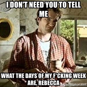 Jimmy (Pulp Fiction) - I DON'T NEED YOU TO TELL ME WHAT THE DAYS OF MY F*CKING WEEK ARE, REBECCA