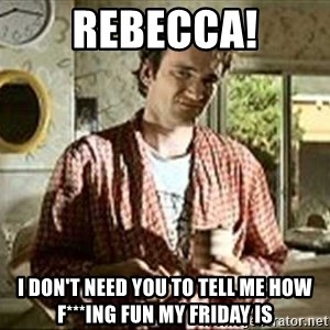 Jimmy (Pulp Fiction) - REBECCA! I DON'T NEED YOU TO TELL ME HOW F***ING FUN MY FRIDAY IS