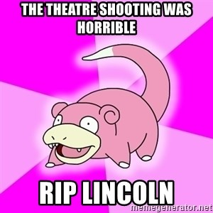 Slowpoke - the theatre shooting was horrible rip lincoln