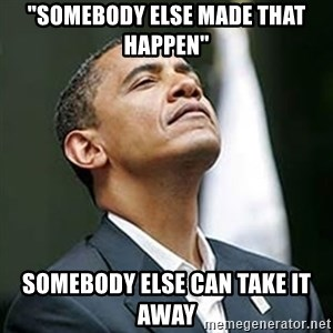 "Pretentious Obama - ""somebody else made that happen"" somebody else can take it away"