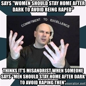 "Misandry Mike - says ""women should stay home after dark to avoid being raped"" thinks it's misandrist when someone says ""men should stay home after dark to avoid raping then"""