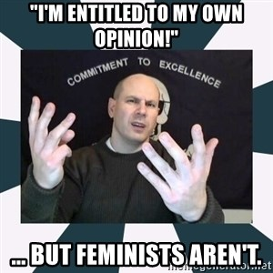 "Misandry Mike - ""i'm entitled to my own opinion!"" ... but feminists aren't."