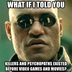 what if i told you matri - What if I told you  Killers and psychopaths existed before video games and movies?