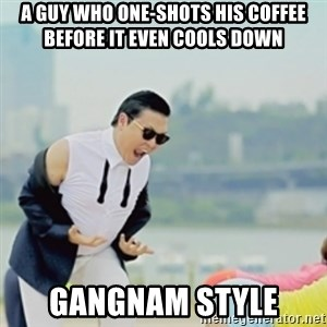 Gangnam Style - A guy who one-shots his coffee before it even cools down gangnam style