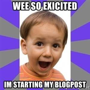 Excited - wee so exicited im starting my blogpost