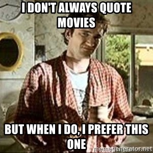 Jimmy (Pulp Fiction) - I DON'T ALWAYS QUOTE MOVIES BUT WHEN I DO, I PREFER THIS ONE