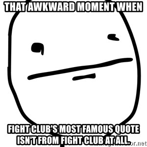 Real Pokerface - THat awkward moment when Fight club's most famous quote isn't from fight club at all.