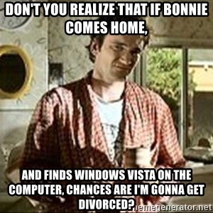 Jimmy (Pulp Fiction) - DON'T YOU REALIZE THAT IF BONNIE COMES HOME, AND FINDS WINDOWS VISTA ON THE COMPUTER, CHANCES ARE I'M GONNA GET DIVORCED?