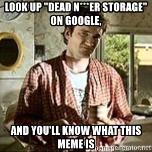 "Jimmy (Pulp Fiction) - LOOK UP ""DEAD N***ER STORAGE"" ON GOOGLE, AND YOU'LL KNOW WHAT THIS MEME IS"