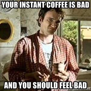 Jimmy (Pulp Fiction) - YOUR INSTANT COFFEE IS BAD AND YOU SHOULD FEEL BAD