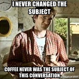 Jimmy (Pulp Fiction) - I NEVER CHANGED THE SUBJECT COFFEE NEVER WAS THE SUBJECT OF THIS CONVERSATION