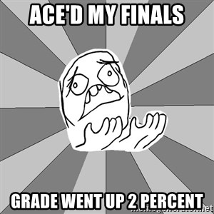 Whyyy??? - ace'd my finals grade went up 2 percent
