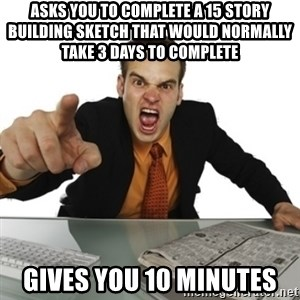 Angry Boss Official  - Asks you to complete a 15 story Building sketch that would normally take 3 days to complete Gives you 10 minutes