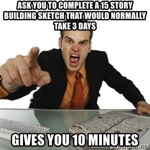 Angry Boss Official  - Ask you to complete a 15 story Building sketch that would normally take 3 days Gives you 10 Minutes
