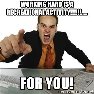 Angry Boss Official  - Working hard is a Recreational activity!!!!!!..... FOR YOU!