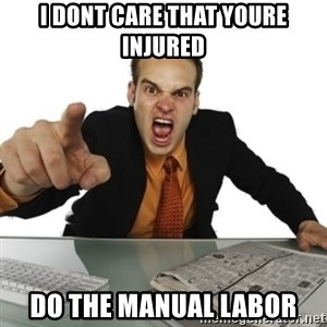 Angry Boss Official  - i dont care that youre injured do the manual labor