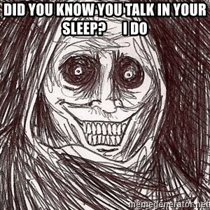 Boogeyman - Did you knoW you talk in your sleep?      I do
