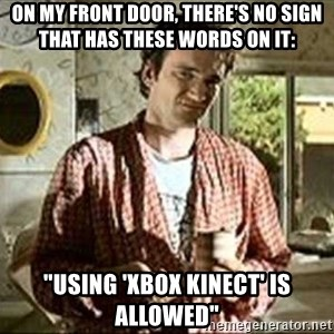 "Jimmy (Pulp Fiction) - ON MY FRONT DOOR, THERE'S NO SIGN THAT HAS THESE WORDS ON IT: ""USING 'XBOX KINECT' IS ALLOWED"""