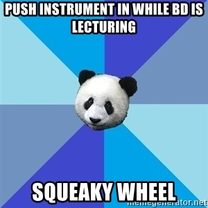 Pit Panda - push instrument in while bd is lecturing squeaky wheel
