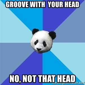 Pit Panda - groove with  your head no, not that head