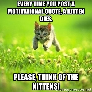 God Kills A Kitten - EVERY TIME YOU POST A MOTIVATIONAL QUOTE, A KITTEN DIES.  PLEASE, THINK OF THE KITTENS!