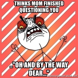 """iHate - thinks mom finished questioning you ..""""oh and by the way dear..."""""""
