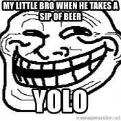 You Mad Bro - My little bro when he takes a sip of beer YOLO