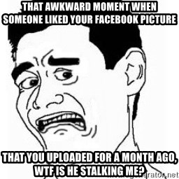 bitch please scared - that awkward moment when someone liked your facebook picture that you uploaded for a month ago, wtf is he stalking me?
