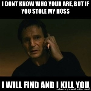 liam neeson taken - I Dont know who your are, But if you stole my Hoss I will find and I kill you