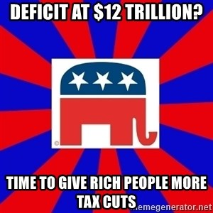 Scumbag GOP - deficit at $12 trillion? time to give rich people more tax cuts