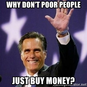 Mitt Romney - why don't poor people just buy money?