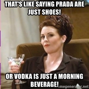Karen Walker - That's like saying Prada are just shoes! or vodka is just a morning beverage!