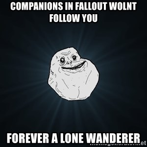Forever Alone - companions in fallout wolnt follow you forever a lone wanderer