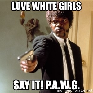 Samuel L Jackson - love white girls say it! P.A.W.G.