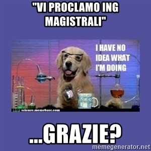 "I don't know what i'm doing! dog - ""Vi proclamo ing magistrali"" ...Grazie?"
