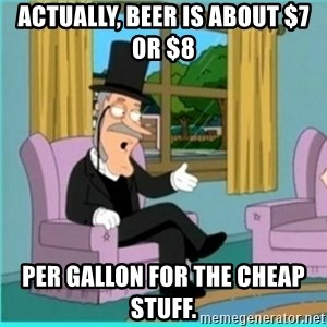 buzz killington - Actually, beer is about $7 or $8 per gallon for the cheap stuff.