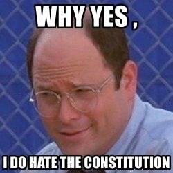 George Costanza - Why Yes , I do hate the constitution