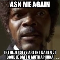 Samuel Jackson  - Ask me again  If the jerseys are in I dare u , I double date u muthaphuka