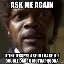 Samuel Jackson  - Ask me again  If the jerseys are in I dare u , I double dare u muthaphuckA