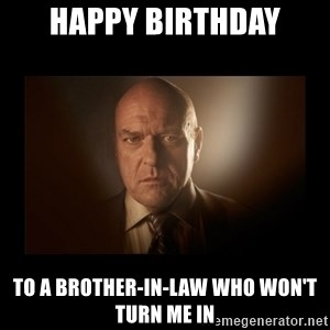 Hank schrader breaking bad - Happy birthday to a brother-in-law who won't turn me in