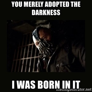 Bane Dark Knight - You merely adopted the darkness I was born in it